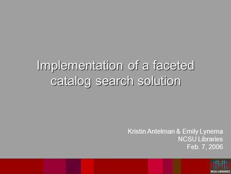 Implementation of a faceted catalog search solution Kristin Antelman & Emily Lynema NCSU Libraries Feb. 7, 2006.