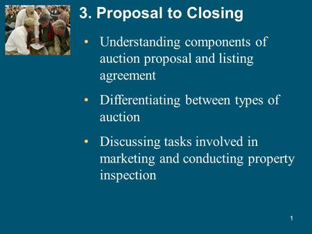 1 3. Proposal to Closing Understanding components of auction proposal and listing agreement Differentiating between types of auction Discussing tasks involved.