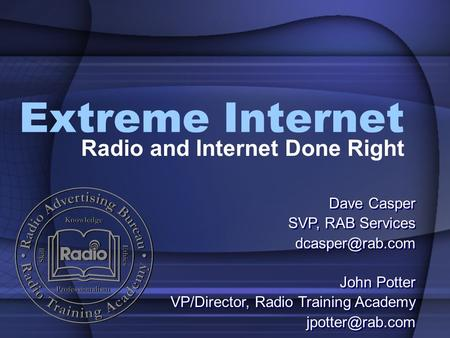 Extreme Internet Radio and Internet Done Right John Potter VP/Director, Radio Training Academy John Potter VP/Director, Radio Training.