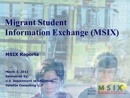 Migrant Student Information Exchange (MSIX) MSIX Reports March 3, 2011 Sponsored by: U.S. Department of Education Deloitte Consulting LLP.