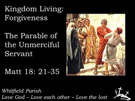 Whitfield Parish Love God – Love each other – Love the lost Kingdom Living: Forgiveness The Parable of the Unmerciful Servant Matt 18: 21-35.