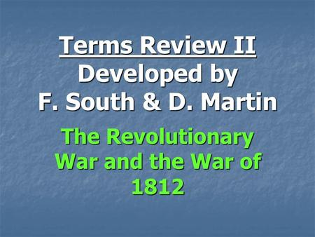 Terms Review II Developed by F. South & D. Martin The Revolutionary War and the War of 1812.