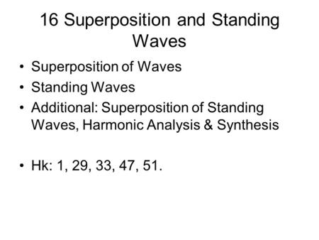 16 Superposition and Standing Waves Superposition of Waves Standing Waves Additional: Superposition of Standing Waves, Harmonic Analysis & Synthesis Hk: