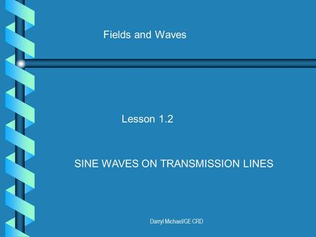 Darryl Michael/GE CRD Fields and Waves Lesson 1.2 SINE WAVES ON TRANSMISSION LINES.