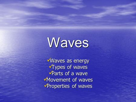 Waves Waves as energy Waves as energy Types of waves Types of waves Parts of a wave Parts of a wave Movement of waves Movement of waves Properties of.