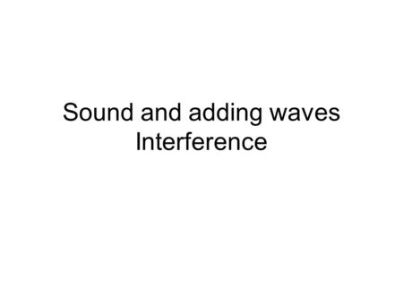Sound and adding waves Interference. Types of Waves Longitudinal –Sound waves –Motion of the medium is parallel to the wave Transverse –Motion of the.