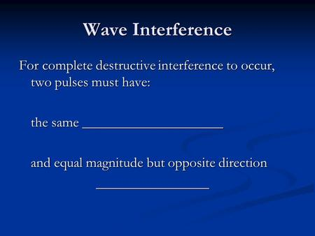 Wave Interference For complete destructive interference to occur, two pulses must have: the same ____________________ and equal magnitude but opposite.