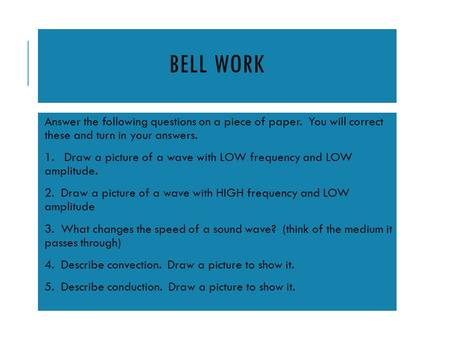 BELL WORK Answer the following questions on a piece of paper. You will correct these and turn in your answers. 1. Draw a picture of a wave with LOW frequency.