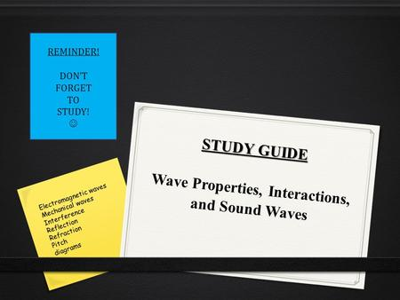 STUDY GUIDE STUDY GUIDE Wave Properties, Interactions, and Sound Waves REMINDER! DON'T FORGET TO STUDY! Electromagnetic waves Mechanical waves Interference.