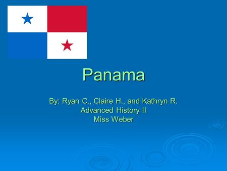 Panama By: Ryan C., Claire H., and Kathryn R. Advanced History II Miss Weber.
