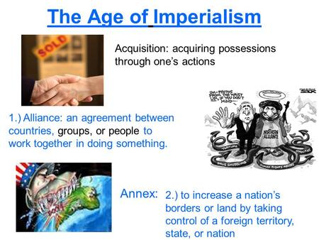 The Age of Imperialism Acquisition: acquiring possessions through one's actions 1.) Alliance: an agreement between countries, groups, or people to work.