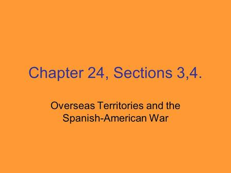 Chapter 24, Sections 3,4. Overseas Territories and the Spanish-American War.