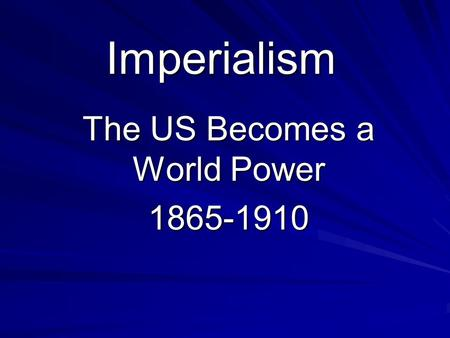 Imperialism The US Becomes a World Power 1865-1910.