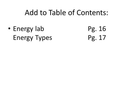 Add to Table of Contents: Energy lab Pg. 16 Energy TypesPg. 17.