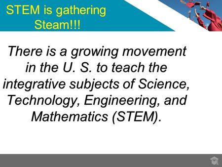 There is a growing movement in the U. S. to teach the integrative subjects of Science, Technology, Engineering, and Mathematics (STEM). STEM is gathering.