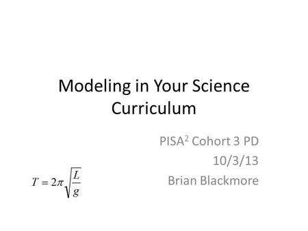 Modeling in Your Science Curriculum PISA 2 Cohort 3 PD 10/3/13 Brian Blackmore.