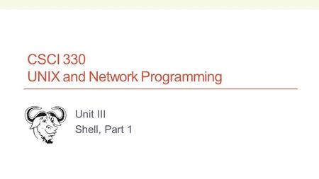 CSCI 330 UNIX and Network Programming Unit III Shell, Part 1.
