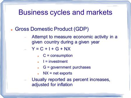 Business cycles and markets Gross Domestic Product (GDP)  Attempt to measure economic activity in a given country during a given year  Y = C + I + G.