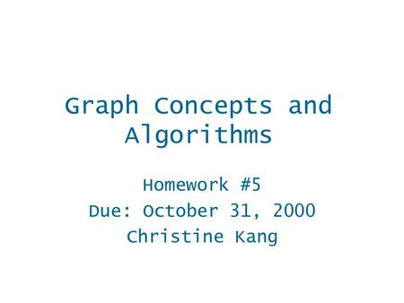 Homework #5 Due: October 31, 2000 Christine Kang Graph Concepts and Algorithms.