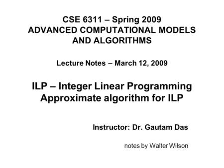 CSE 6311 – Spring 2009 ADVANCED COMPUTATIONAL MODELS AND ALGORITHMS Lecture Notes – March 12, 2009 ILP – Integer Linear Programming Approximate algorithm.