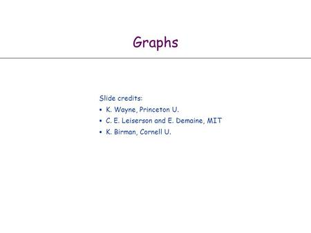 Graphs Slide credits:  K. Wayne, Princeton U.  C. E. Leiserson and E. Demaine, MIT  K. Birman, Cornell U.
