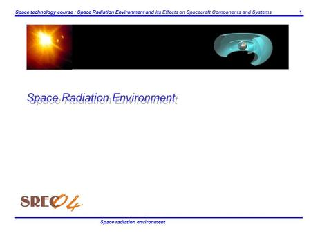 1 Space technology course : Space Radiation Environment and its Effects on Spacecraft Components and Systems Space radiation environment Space Radiation.