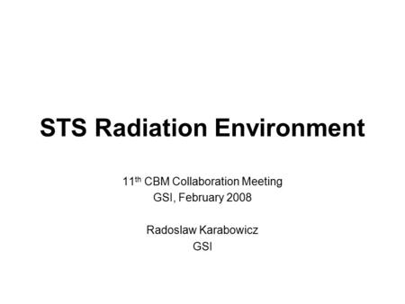 STS Radiation Environment 11 th CBM Collaboration Meeting GSI, February 2008 Radoslaw Karabowicz GSI.