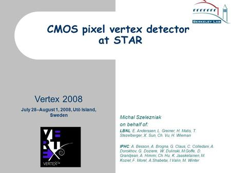 Vertex 2008 July 28–August 1, 2008, Utö Island, Sweden CMOS pixel vertex detector at STAR Michal Szelezniak on behalf of: LBNL: E. Anderssen, L. Greiner,