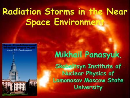 Radiation Storms in the Near Space Environment Mikhail Panasyuk, Skobeltsyn Institute of Nuclear Physics of Lomonosov Moscow State University.