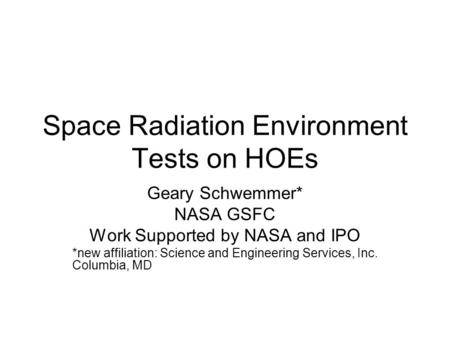 Space Radiation Environment Tests on HOEs Geary Schwemmer* NASA GSFC Work Supported by NASA and IPO *new affiliation: Science and Engineering Services,