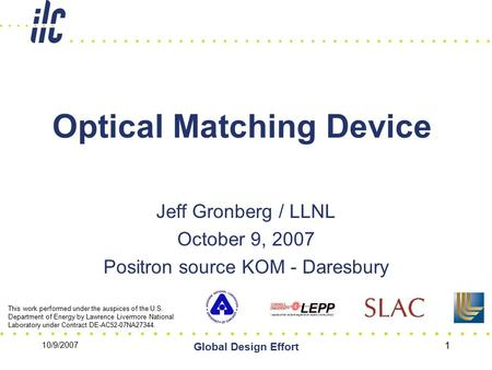 10/9/2007 Global Design Effort 1 Optical Matching Device Jeff Gronberg / LLNL October 9, 2007 Positron source KOM - Daresbury This work performed under.