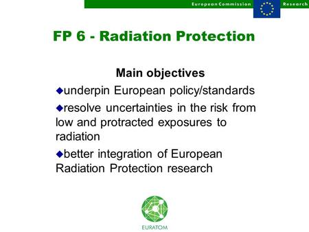 FP 6 - Radiation Protection Main objectives u underpin European policy/standards u resolve uncertainties in the risk from low and protracted exposures.