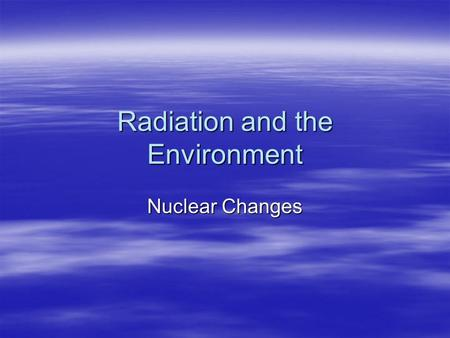 Radiation and the Environment Nuclear Changes. Fission vs. Fusion.