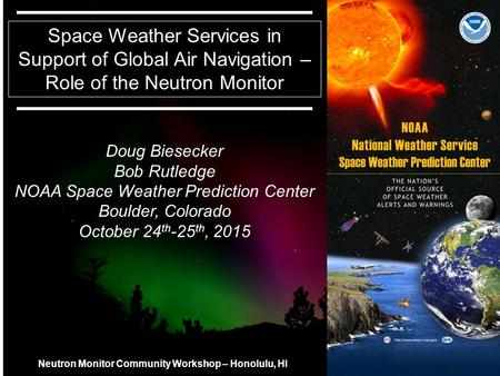 11 Space Weather Services in Support of Global Air Navigation – Role of the Neutron Monitor Doug Biesecker Bob Rutledge NOAA Space Weather Prediction Center.