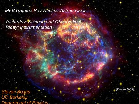 (Krause 2004) Steven Boggs UC Berkeley Department of Physics MeV Gamma Ray Nuclear Astrophysics Yesterday: Science and Observations Today: Instrumentation.