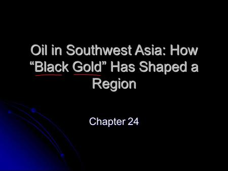 "Oil in Southwest Asia: How ""Black Gold"" Has Shaped a Region Chapter 24."