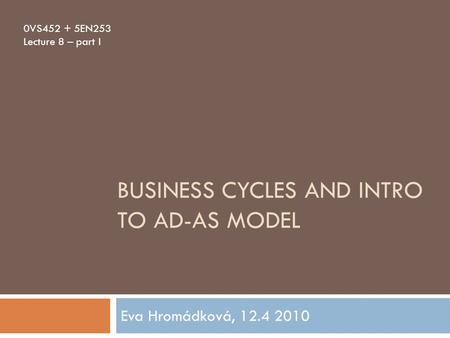 BUSINESS CYCLES AND INTRO TO AD-AS MODEL Eva Hromádková, 12.4 2010 0VS452 + 5EN253 Lecture 8 – part I.