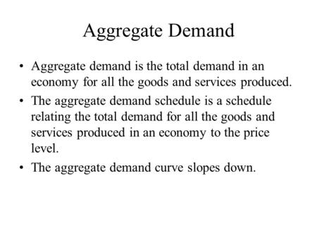 Aggregate Demand Aggregate demand is the total demand in an economy for all the goods and services produced. The aggregate demand schedule is a schedule.