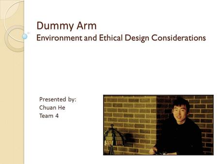 Dummy Arm Environment and Ethical Design Considerations Presented by: Chuan He Team 4.