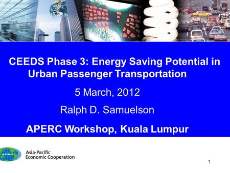CEEDS Phase 3: Energy Saving Potential in Urban Passenger Transportation 5 March, 2012 Ralph D. Samuelson APERC Workshop, Kuala Lumpur 1.