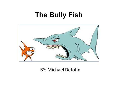 The Bully Fish BY: Michael DeJohn The Bully Fish by Michael DeJohn.