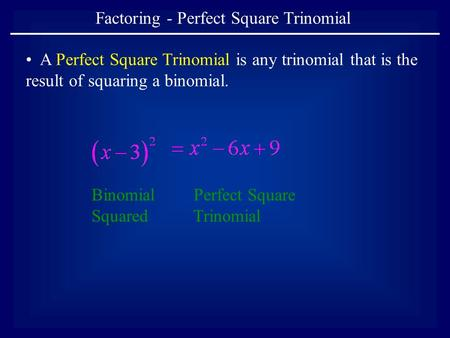 Factoring - Perfect Square Trinomial A Perfect Square Trinomial is any trinomial that is the result of squaring a binomial. Binomial Squared Perfect Square.