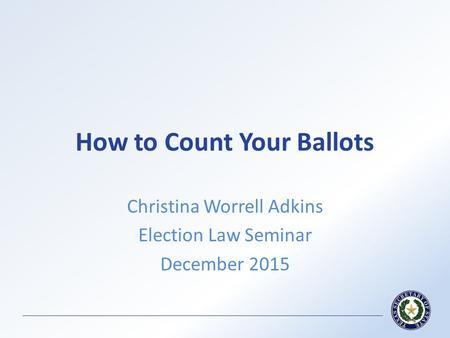 How to Count Your Ballots Christina Worrell Adkins Election Law Seminar December 2015.
