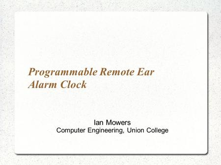 Programmable Remote Ear Alarm Clock Ian Mowers Computer Engineering, Union College.