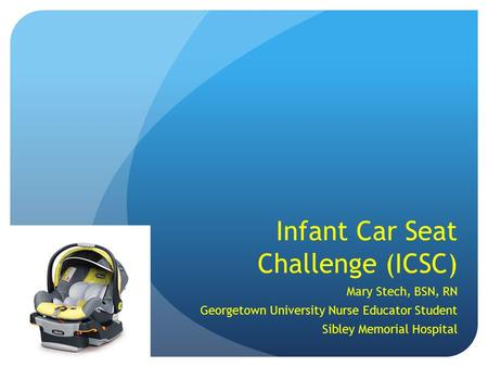 Infant Car Seat Challenge (ICSC) Mary Stech, BSN, RN Georgetown University Nurse Educator Student Sibley Memorial Hospital.