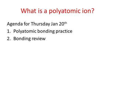 What is a polyatomic ion? Agenda for Thursday Jan 20 th 1.Polyatomic bonding practice 2.Bonding review.
