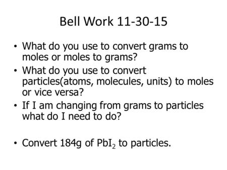 Bell Work 11-30-15 What do you use to convert grams to moles or moles to grams? What do you use to convert particles(atoms, molecules, units) to moles.