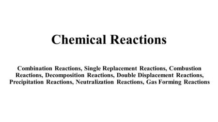 Chemical Reactions Combination Reactions, Single Replacement Reactions, Combustion Reactions, Decomposition Reactions, Double Displacement Reactions, Precipitation.