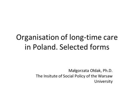 Organisation of long-time care in Poland. Selected forms Małgorzata Ołdak, Ph.D. The Insitute of Social Policy of the Warsaw University.