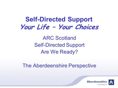 Self-Directed Support Your Life – Your Choices ARC Scotland Self-Directed Support Are We Ready? The Aberdeenshire Perspective.